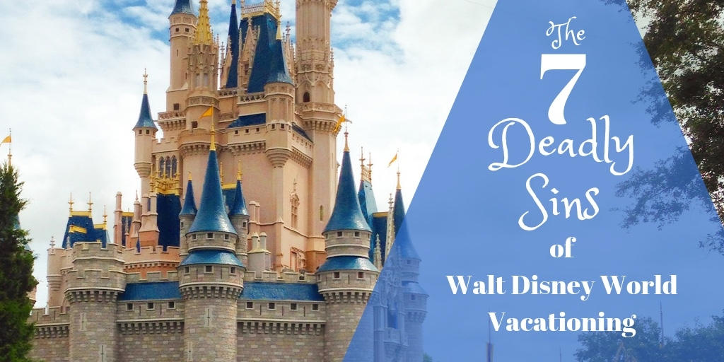 The Seven Deadly Sins of Walt Disney World Vacationing