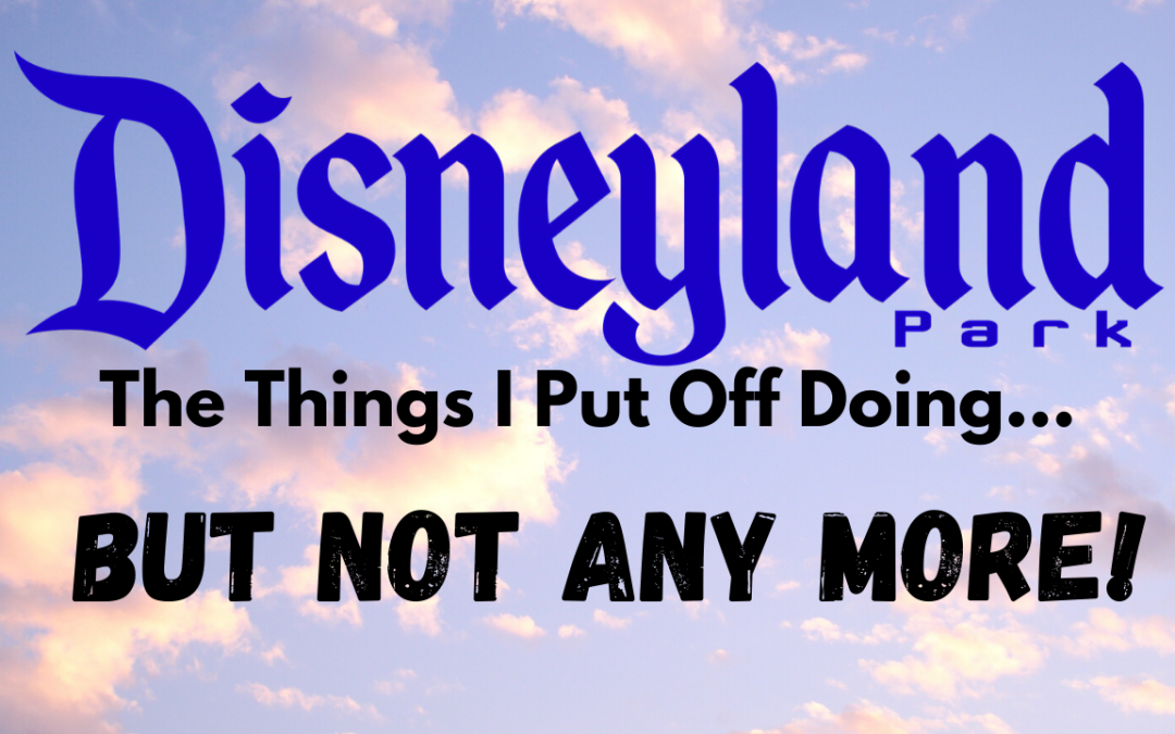 Disneyland- The Things I've been Putting Off
